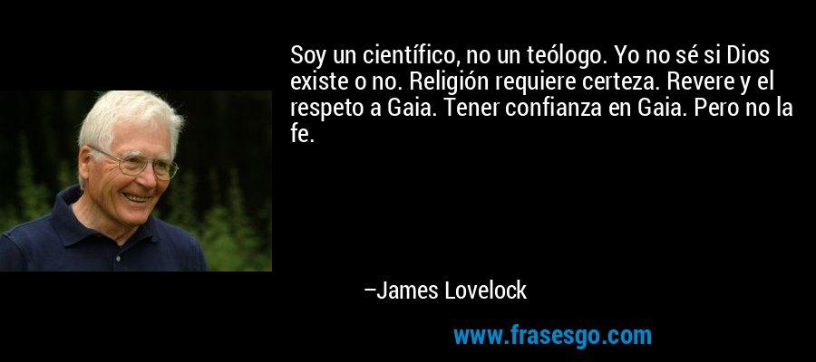 Soy un científico, no un teólogo. Yo no sé si Dios existe o no. Religión requiere certeza. Revere y el respeto a Gaia. Tener confianza en Gaia. Pero no la fe. – James Lovelock