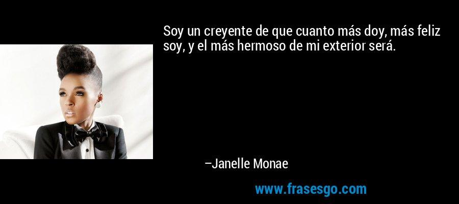 Soy un creyente de que cuanto más doy, más feliz soy, y el más hermoso de mi exterior será. – Janelle Monae