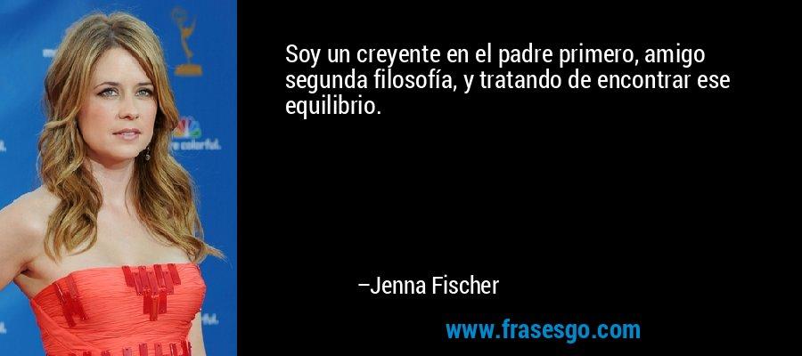 Soy un creyente en el padre primero, amigo segunda filosofía, y tratando de encontrar ese equilibrio. – Jenna Fischer