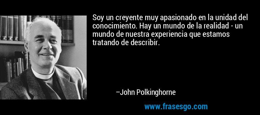 Soy un creyente muy apasionado en la unidad del conocimiento. Hay un mundo de la realidad - un mundo de nuestra experiencia que estamos tratando de describir. – John Polkinghorne