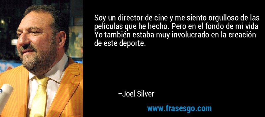 Soy un director de cine y me siento orgulloso de las películas que he hecho. Pero en el fondo de mi vida Yo también estaba muy involucrado en la creación de este deporte. – Joel Silver