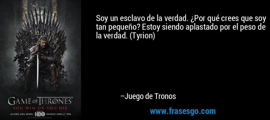 Soy un esclavo de la verdad. ¿Por qué crees que soy tan pequeño? Estoy siendo aplastado por el peso de la verdad. (Tyrion) – Juego de Tronos