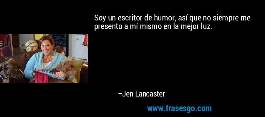 Soy un escritor de humor, así que no siempre me presento a mí mismo en la mejor luz. – Jen Lancaster