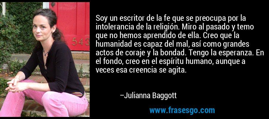 Soy un escritor de la fe que se preocupa por la intolerancia de la religión. Miro al pasado y temo que no hemos aprendido de ella. Creo que la humanidad es capaz del mal, así como grandes actos de coraje y la bondad. Tengo la esperanza. En el fondo, creo en el espíritu humano, aunque a veces esa creencia se agita. – Julianna Baggott