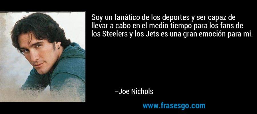 Soy un fanático de los deportes y ser capaz de llevar a cabo en el medio tiempo para los fans de los Steelers y los Jets es una gran emoción para mí. – Joe Nichols