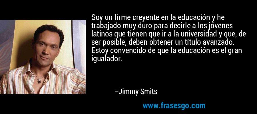 Soy un firme creyente en la educación y he trabajado muy duro para decirle a los jóvenes latinos que tienen que ir a la universidad y que, de ser posible, deben obtener un título avanzado. Estoy convencido de que la educación es el gran igualador. – Jimmy Smits