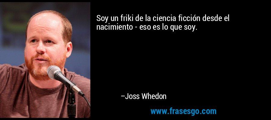 Soy un friki de la ciencia ficción desde el nacimiento - eso es lo que soy. – Joss Whedon