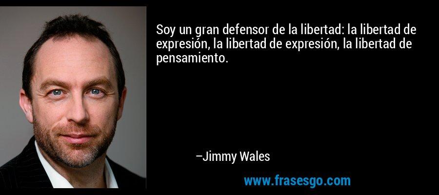Soy un gran defensor de la libertad: la libertad de expresión, la libertad de expresión, la libertad de pensamiento. – Jimmy Wales