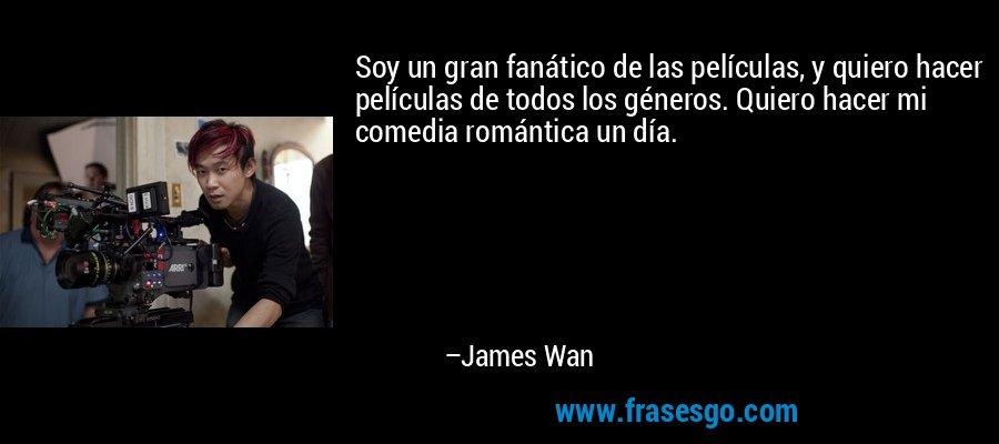 Soy un gran fanático de las películas, y quiero hacer películas de todos los géneros. Quiero hacer mi comedia romántica un día. – James Wan