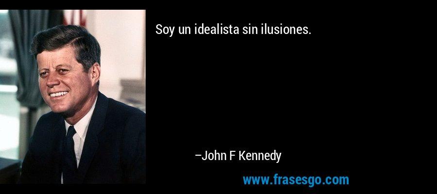 Soy un idealista sin ilusiones. – John F Kennedy