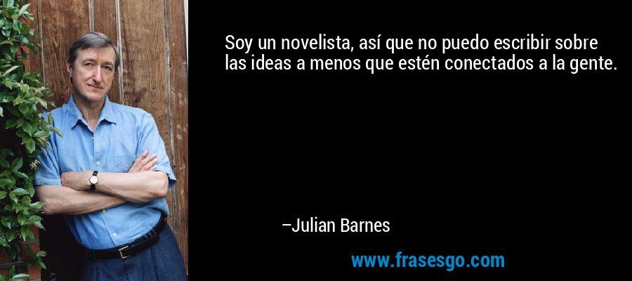 Soy un novelista, así que no puedo escribir sobre las ideas a menos que estén conectados a la gente. – Julian Barnes