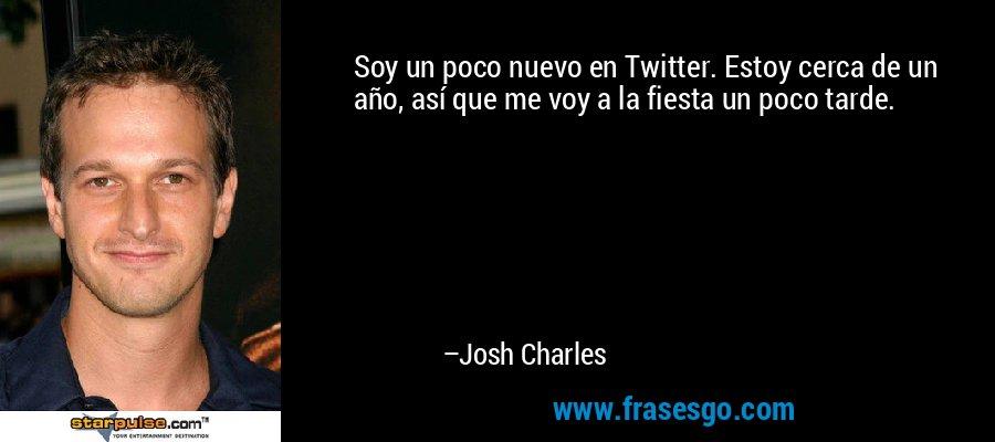 Soy un poco nuevo en Twitter. Estoy cerca de un año, así que me voy a la fiesta un poco tarde. – Josh Charles