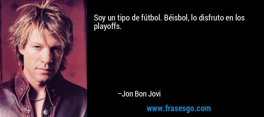 Soy un tipo de fútbol. Béisbol, lo disfruto en los playoffs. – Jon Bon Jovi