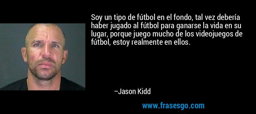 Soy un tipo de fútbol en el fondo, tal vez debería haber jugado al fútbol para ganarse la vida en su lugar, porque juego mucho de los videojuegos de fútbol, estoy realmente en ellos. – Jason Kidd