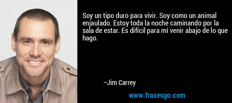Soy un tipo duro para vivir. Soy como un animal enjaulado. Estoy toda la noche caminando por la sala de estar. Es difícil para mí venir abajo de lo que hago. – Jim Carrey