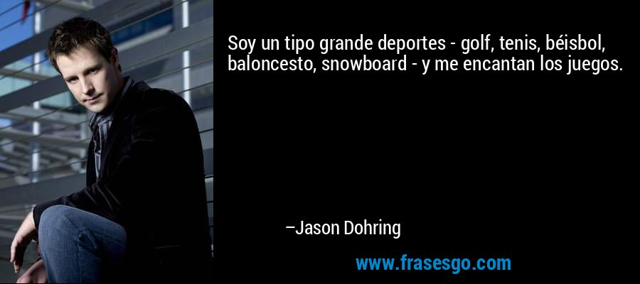 Soy un tipo grande deportes - golf, tenis, béisbol, baloncesto, snowboard - y me encantan los juegos. – Jason Dohring