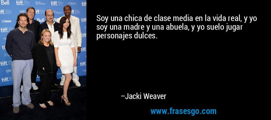 Soy una chica de clase media en la vida real, y yo soy una madre y una abuela, y yo suelo jugar personajes dulces. – Jacki Weaver