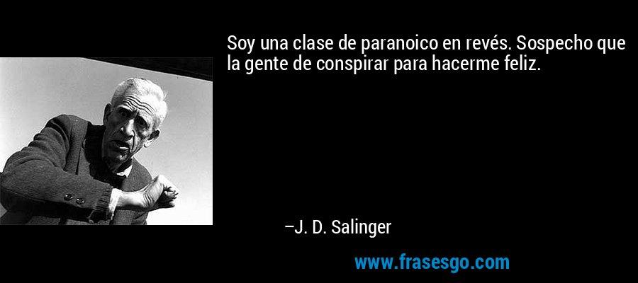 Soy una clase de paranoico en revés. Sospecho que la gente de conspirar para hacerme feliz. – J. D. Salinger