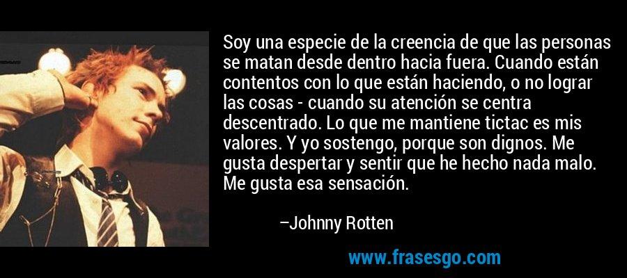 Soy una especie de la creencia de que las personas se matan desde dentro hacia fuera. Cuando están contentos con lo que están haciendo, o no lograr las cosas - cuando su atención se centra descentrado. Lo que me mantiene tictac es mis valores. Y yo sostengo, porque son dignos. Me gusta despertar y sentir que he hecho nada malo. Me gusta esa sensación. – Johnny Rotten
