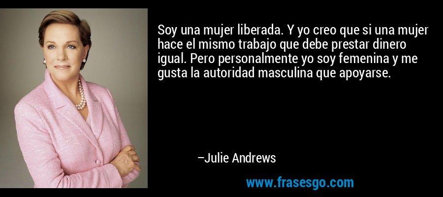 Soy una mujer liberada. Y yo creo que si una mujer hace el mismo trabajo que debe prestar dinero igual. Pero personalmente yo soy femenina y me gusta la autoridad masculina que apoyarse. – Julie Andrews