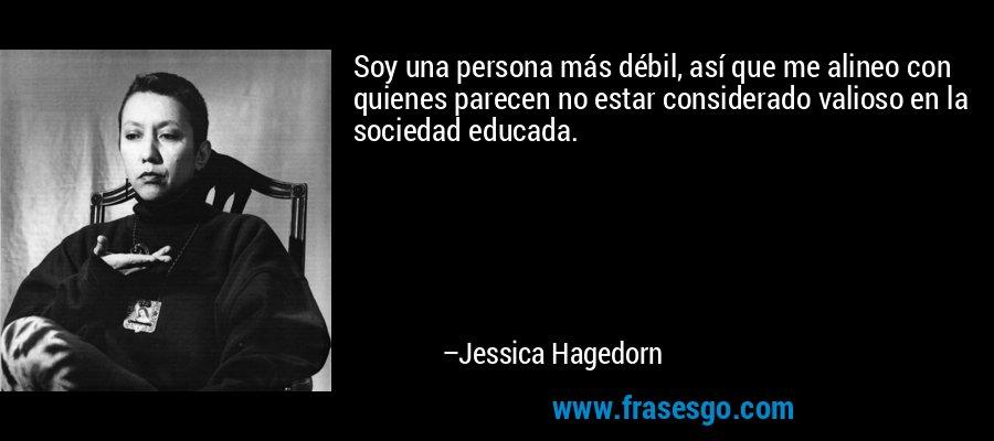 Soy una persona más débil, así que me alineo con quienes parecen no estar considerado valioso en la sociedad educada. – Jessica Hagedorn