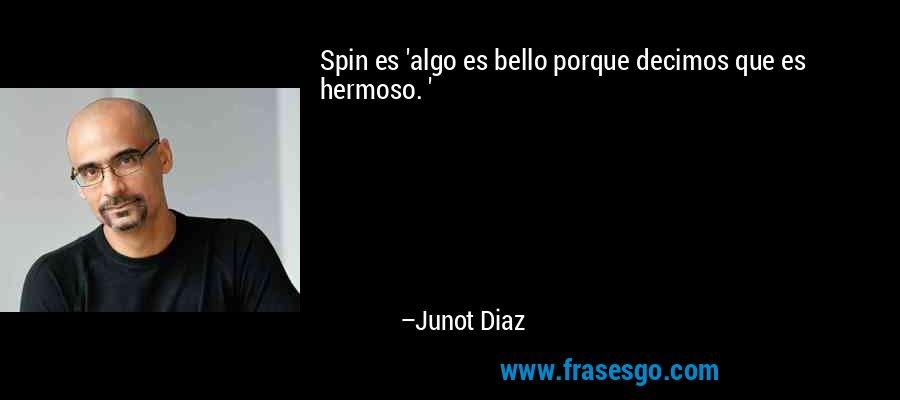Spin es 'algo es bello porque decimos que es hermoso. ' – Junot Diaz