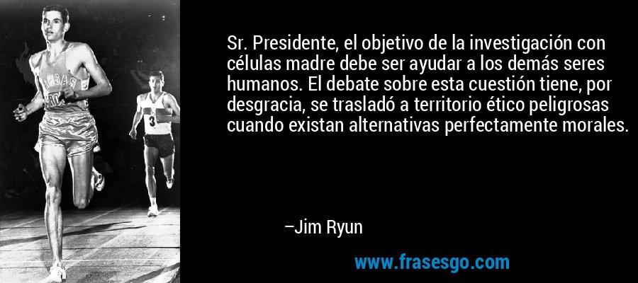 Sr. Presidente, el objetivo de la investigación con células madre debe ser ayudar a los demás seres humanos. El debate sobre esta cuestión tiene, por desgracia, se trasladó a territorio ético peligrosas cuando existan alternativas perfectamente morales. – Jim Ryun