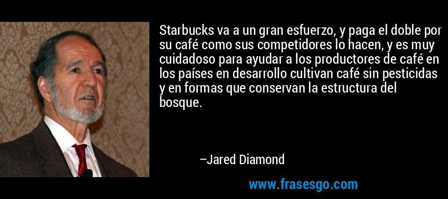 Starbucks va a un gran esfuerzo, y paga el doble por su café como sus competidores lo hacen, y es muy cuidadoso para ayudar a los productores de café en los países en desarrollo cultivan café sin pesticidas y en formas que conservan la estructura del bosque. – Jared Diamond