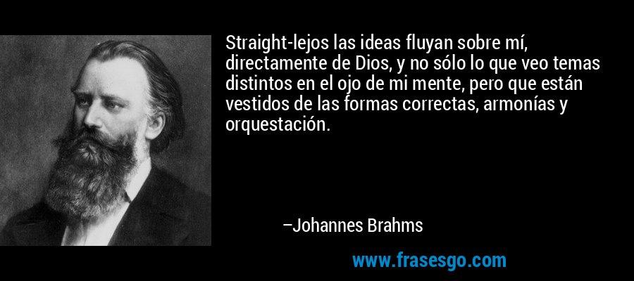 Straight-lejos las ideas fluyan sobre mí, directamente de Dios, y no sólo lo que veo temas distintos en el ojo de mi mente, pero que están vestidos de las formas correctas, armonías y orquestación. – Johannes Brahms