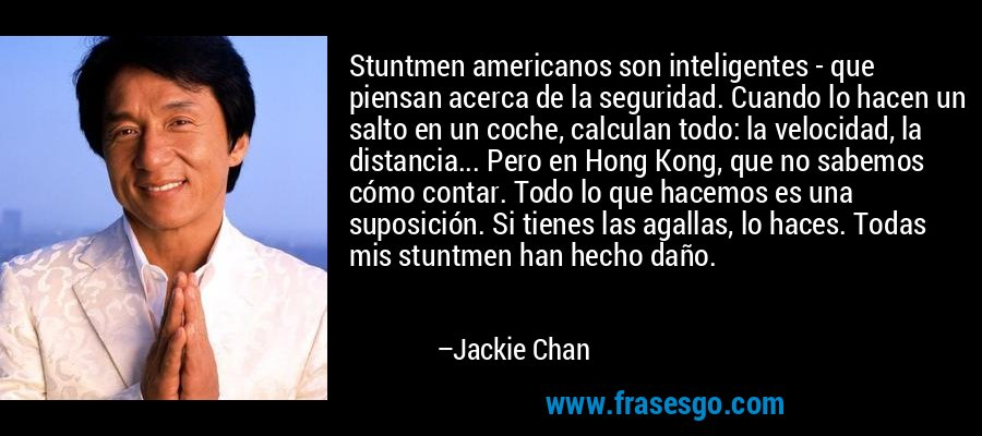 Stuntmen americanos son inteligentes - que piensan acerca de la seguridad. Cuando lo hacen un salto en un coche, calculan todo: la velocidad, la distancia... Pero en Hong Kong, que no sabemos cómo contar. Todo lo que hacemos es una suposición. Si tienes las agallas, lo haces. Todas mis stuntmen han hecho daño. – Jackie Chan