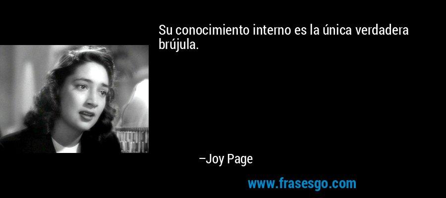 Su conocimiento interno es la única verdadera brújula. – Joy Page