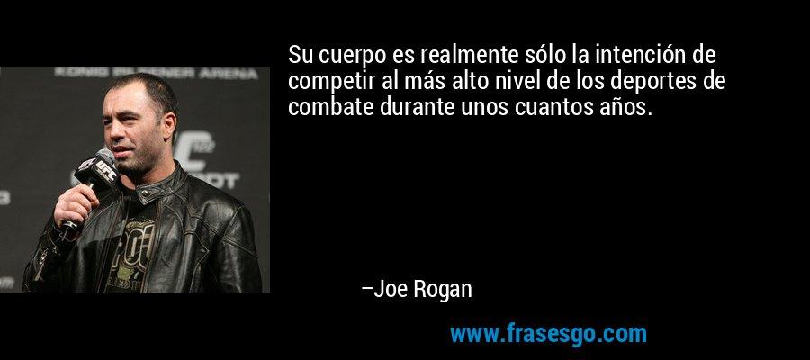 Su cuerpo es realmente sólo la intención de competir al más alto nivel de los deportes de combate durante unos cuantos años. – Joe Rogan