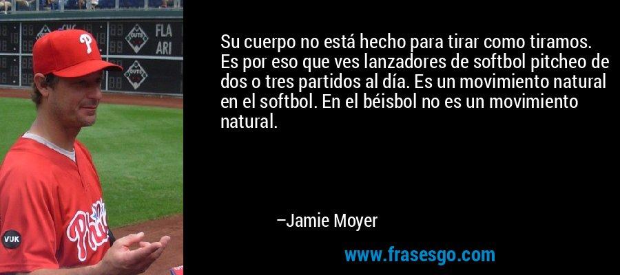 Su cuerpo no está hecho para tirar como tiramos. Es por eso que ves lanzadores de softbol pitcheo de dos o tres partidos al día. Es un movimiento natural en el softbol. En el béisbol no es un movimiento natural. – Jamie Moyer