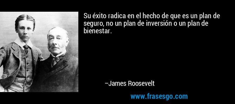 Su éxito radica en el hecho de que es un plan de seguro, no un plan de inversión o un plan de bienestar. – James Roosevelt