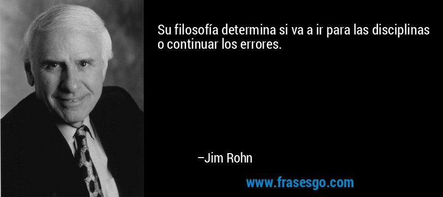 Su filosofía determina si va a ir para las disciplinas o continuar los errores. – Jim Rohn