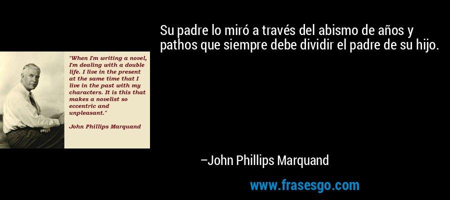 Su padre lo miró a través del abismo de años y pathos que siempre debe dividir el padre de su hijo. – John Phillips Marquand