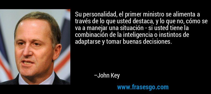 Su personalidad, el primer ministro se alimenta a través de lo que usted destaca, y lo que no, cómo se va a manejar una situación - si usted tiene la combinación de la inteligencia o instintos de adaptarse y tomar buenas decisiones. – John Key