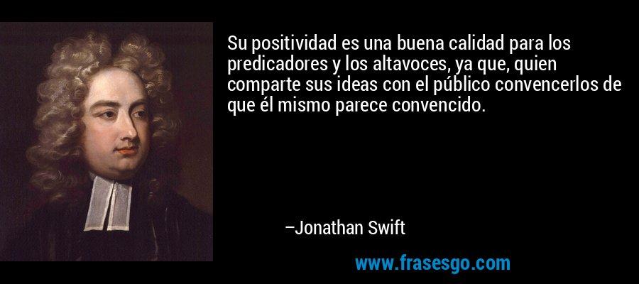 Su positividad es una buena calidad para los predicadores y los altavoces, ya que, quien comparte sus ideas con el público convencerlos de que él mismo parece convencido. – Jonathan Swift