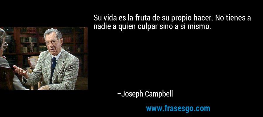 Su vida es la fruta de su propio hacer. No tienes a nadie a quien culpar sino a sí mismo. – Joseph Campbell