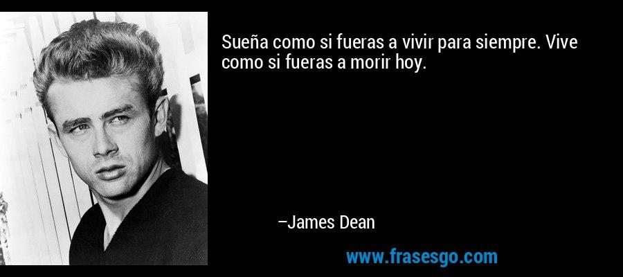 Sueña como si fueras a vivir para siempre. Vive como si fueras a morir hoy. – James Dean