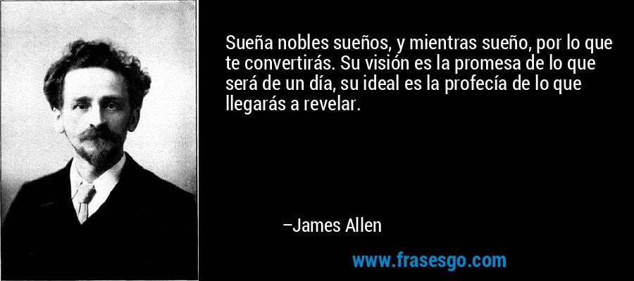 Sueña nobles sueños, y mientras sueño, por lo que te convertirás. Su visión es la promesa de lo que será de un día, su ideal es la profecía de lo que llegarás a revelar. – James Allen