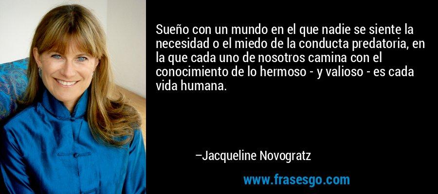Sueño con un mundo en el que nadie se siente la necesidad o el miedo de la conducta predatoria, en la que cada uno de nosotros camina con el conocimiento de lo hermoso - y valioso - es cada vida humana. – Jacqueline Novogratz