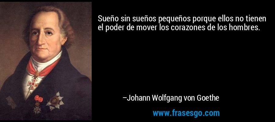 Sueño sin sueños pequeños porque ellos no tienen el poder de mover los corazones de los hombres. – Johann Wolfgang von Goethe