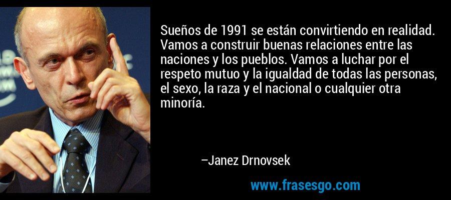 Sueños de 1991 se están convirtiendo en realidad. Vamos a construir buenas relaciones entre las naciones y los pueblos. Vamos a luchar por el respeto mutuo y la igualdad de todas las personas, el sexo, la raza y el nacional o cualquier otra minoría. – Janez Drnovsek