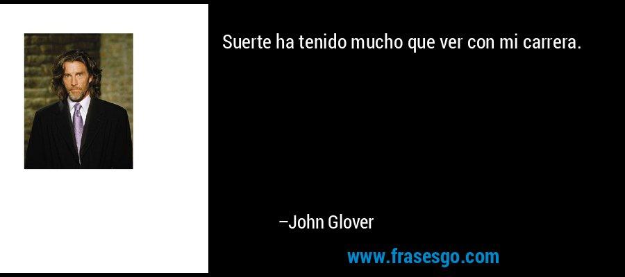 Suerte ha tenido mucho que ver con mi carrera. – John Glover