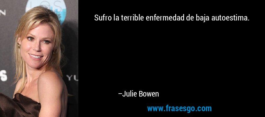 Sufro la terrible enfermedad de baja autoestima. – Julie Bowen