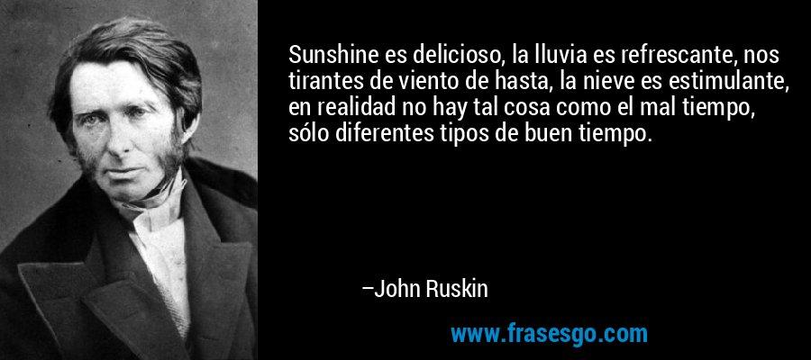 Sunshine es delicioso, la lluvia es refrescante, nos tirantes de viento de hasta, la nieve es estimulante, en realidad no hay tal cosa como el mal tiempo, sólo diferentes tipos de buen tiempo. – John Ruskin