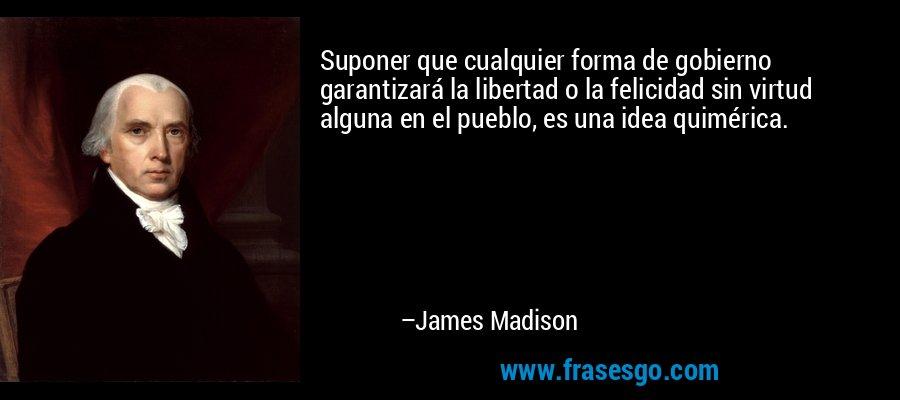 Suponer que cualquier forma de gobierno garantizará la libertad o la felicidad sin virtud alguna en el pueblo, es una idea quimérica. – James Madison