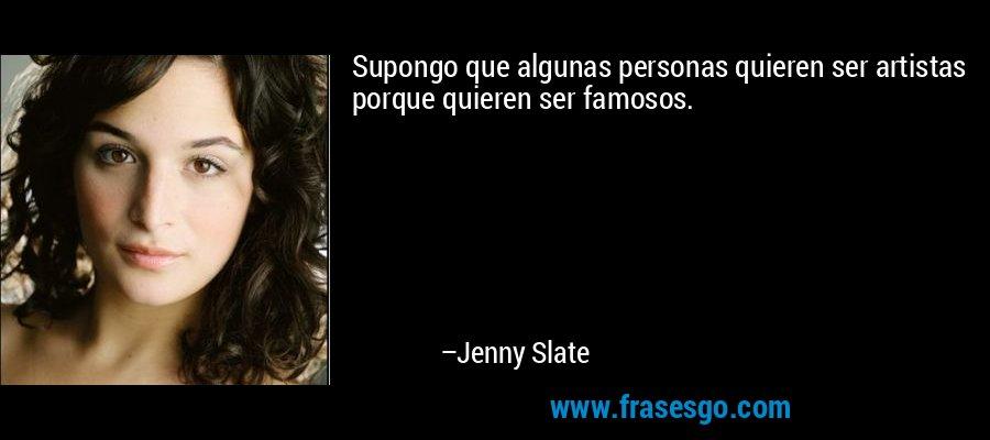 Supongo que algunas personas quieren ser artistas porque quieren ser famosos. – Jenny Slate