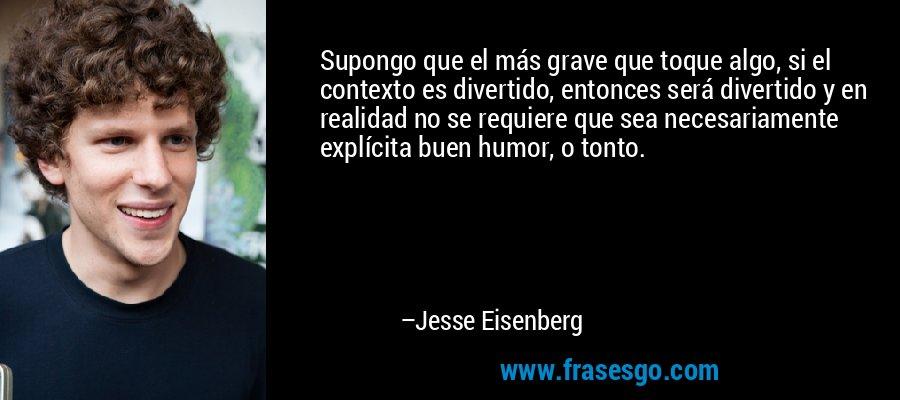Supongo que el más grave que toque algo, si el contexto es divertido, entonces será divertido y en realidad no se requiere que sea necesariamente explícita buen humor, o tonto. – Jesse Eisenberg